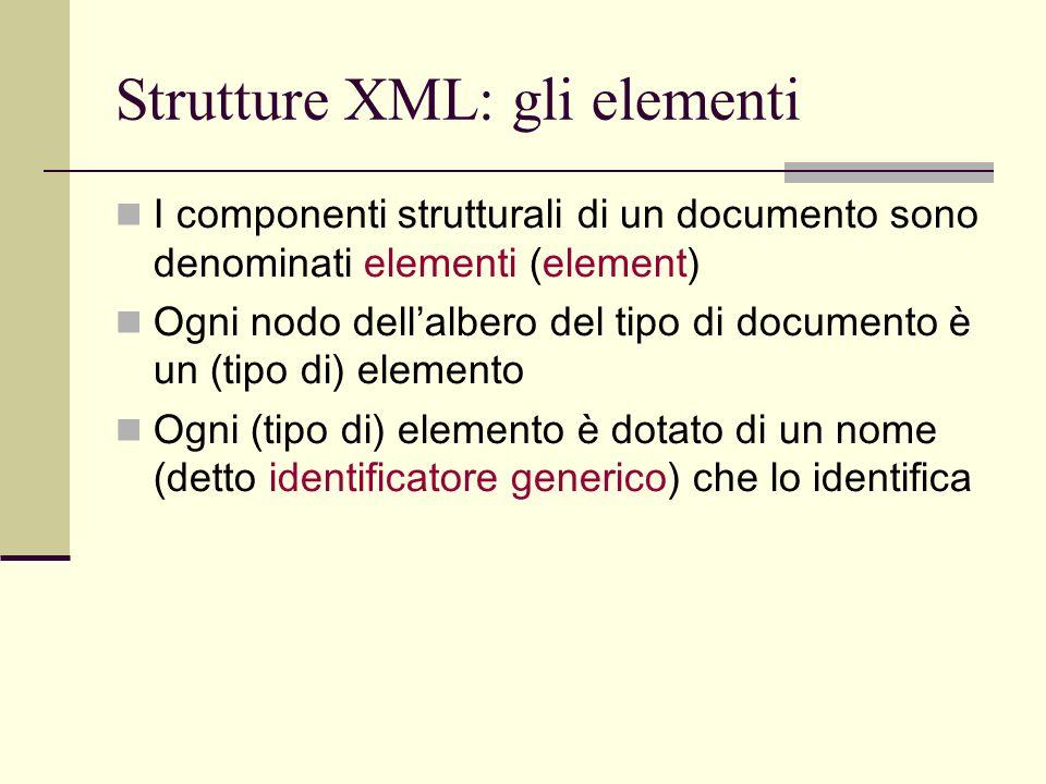 Strutture XML: gli elementi I componenti strutturali di un documento sono denominati elementi (element) Ogni nodo dellalbero del tipo di documento è u