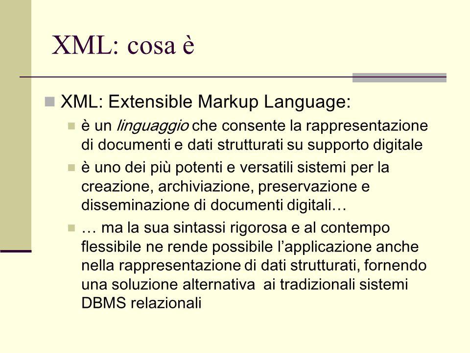 XML: le origini XML è stato sviluppato dal World Wide Web Consortium (http://www.w3.org)http://www.w3.org Le specifiche sono state rilasciate come W3C Recommendation nel 1998 e aggiornate nel 2000 XML deriva da SGML, un linguaggio di mark-up dichiarativo sviluppato dalla International Standardization Organization (ISO), e pubblicato ufficialmente nel 1986 con la sigla ISO 8879 XML nasce come un sottoinsieme semplificato di SGML orientato alla utilizzazione su World Wide Web… … ma ha assunto ormai un ruolo autonomo e una diffusione ben maggiore del suo progenitore