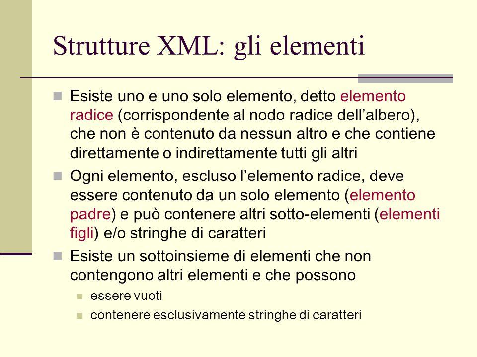 Strutture XML: gli elementi Esiste uno e uno solo elemento, detto elemento radice (corrispondente al nodo radice dellalbero), che non è contenuto da n