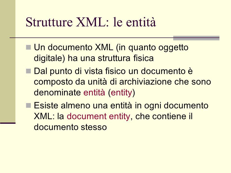 Strutture XML: le entità Un documento XML (in quanto oggetto digitale) ha una struttura fisica Dal punto di vista fisico un documento è composto da un