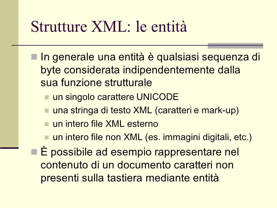 Strutture XML: le entità In generale una entità è qualsiasi sequenza di byte considerata indipendentemente dalla sua funzione strutturale un singolo c