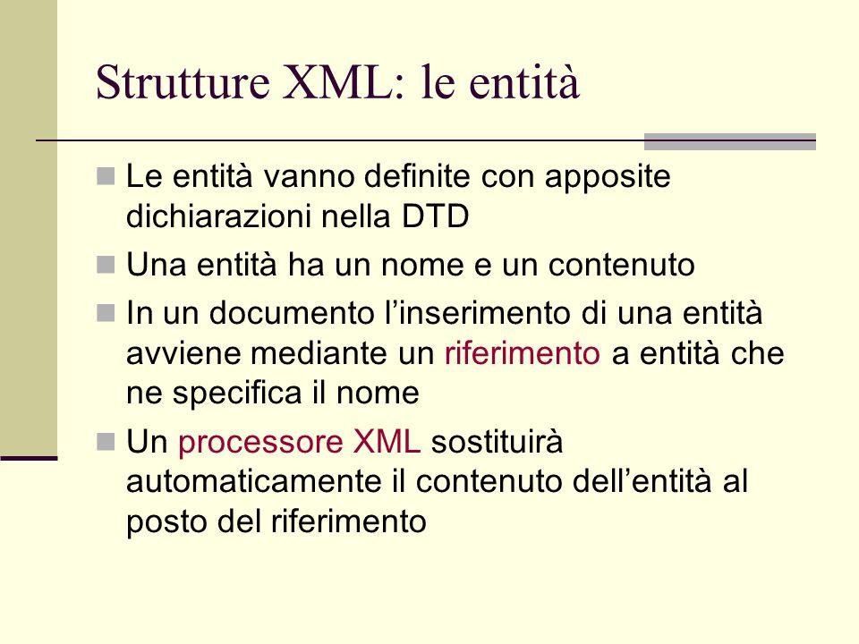 Strutture XML: le entità Le entità vanno definite con apposite dichiarazioni nella DTD Una entità ha un nome e un contenuto In un documento linserimen