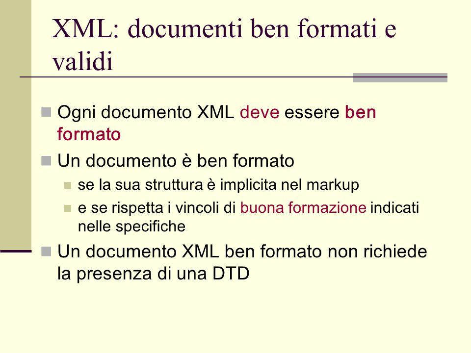 XML: documenti ben formati e validi Ogni documento XML deve essere ben formato Un documento è ben formato se la sua struttura è implicita nel markup e