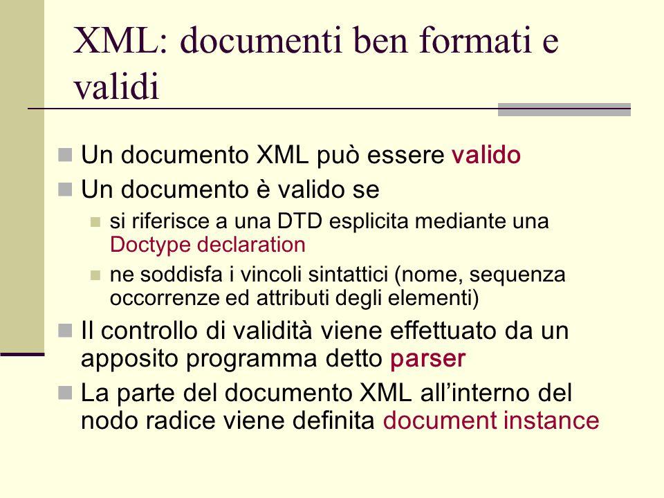 XML: documenti ben formati e validi Un documento XML può essere valido Un documento è valido se si riferisce a una DTD esplicita mediante una Doctype