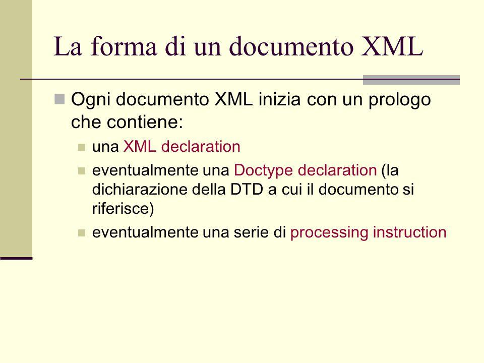 La forma di un documento XML Ogni documento XML inizia con un prologo che contiene: una XML declaration eventualmente una Doctype declaration (la dich