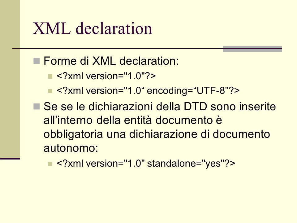 XML declaration Forme di XML declaration: Se se le dichiarazioni della DTD sono inserite allinterno della entità documento è obbligatoria una dichiara