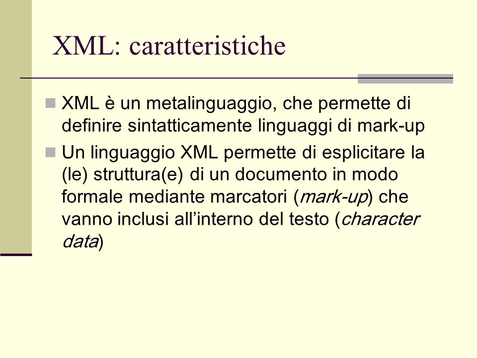 XML: caratteristiche XML adotta un formato di file di tipo testuale: sia il mark-up sia il testo sono stringhe di caratteri XML si basa sul sistema di codifica dei caratteri ISO 10646/UNICODE Un documento XML è leggibile da un utente umano senza la mediazione di software specifico