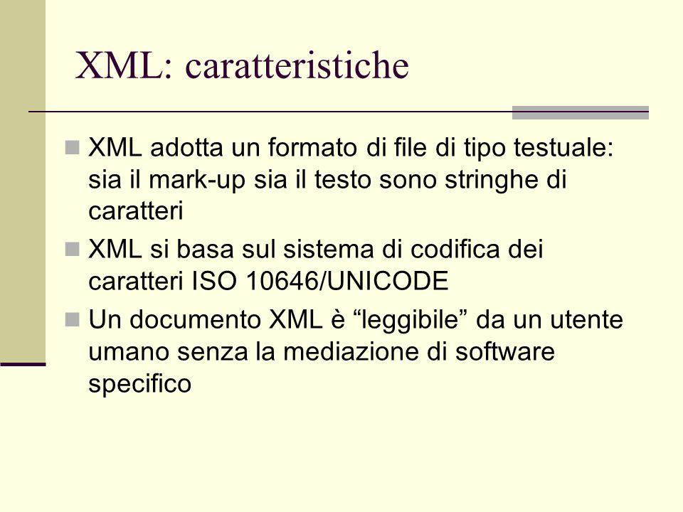 XML: caratteristiche XML è indipendente dal tipo di piattaforma hardware e software su cui viene utilizzato XML permette la rappresentazione di qualsiasi tipo di documento (e di struttura testuale) indipendentemente dalle finalità applicative XML è indipendente dai dispositivi di archiviazione e visualizzazione un documento XML può essere archiviato su qualsiasi tipo di supporto digitale (attuale e… futuro!) un documento XML può essere visualizzato su qualsiasi dispositivo di output