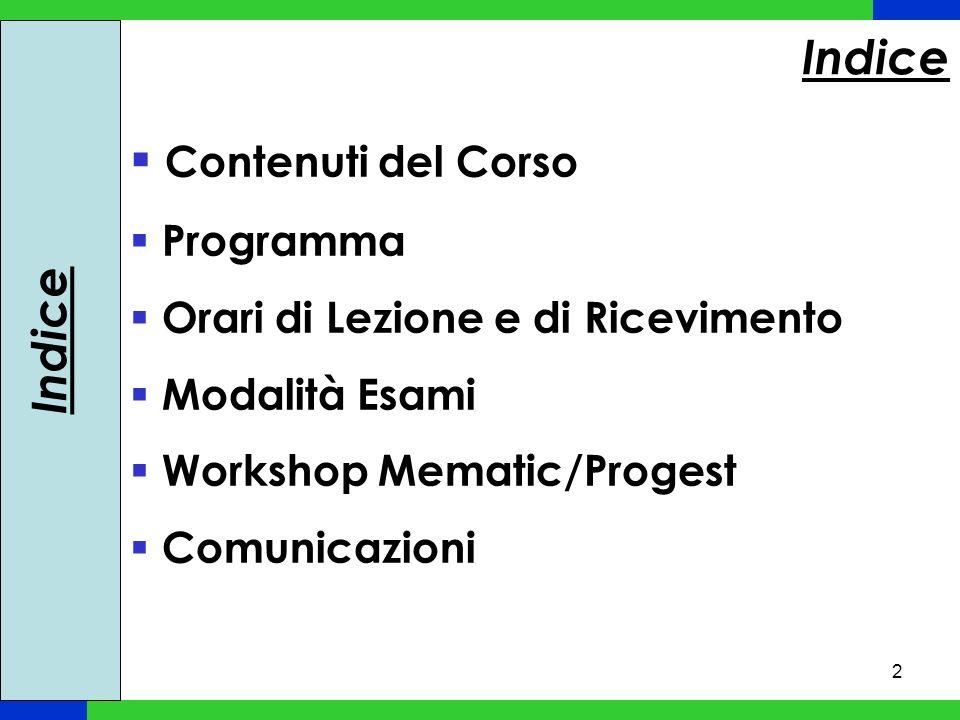 2 Indice Contenuti del Corso Programma Orari di Lezione e di Ricevimento Modalità Esami Workshop Mematic/Progest Comunicazioni Indice