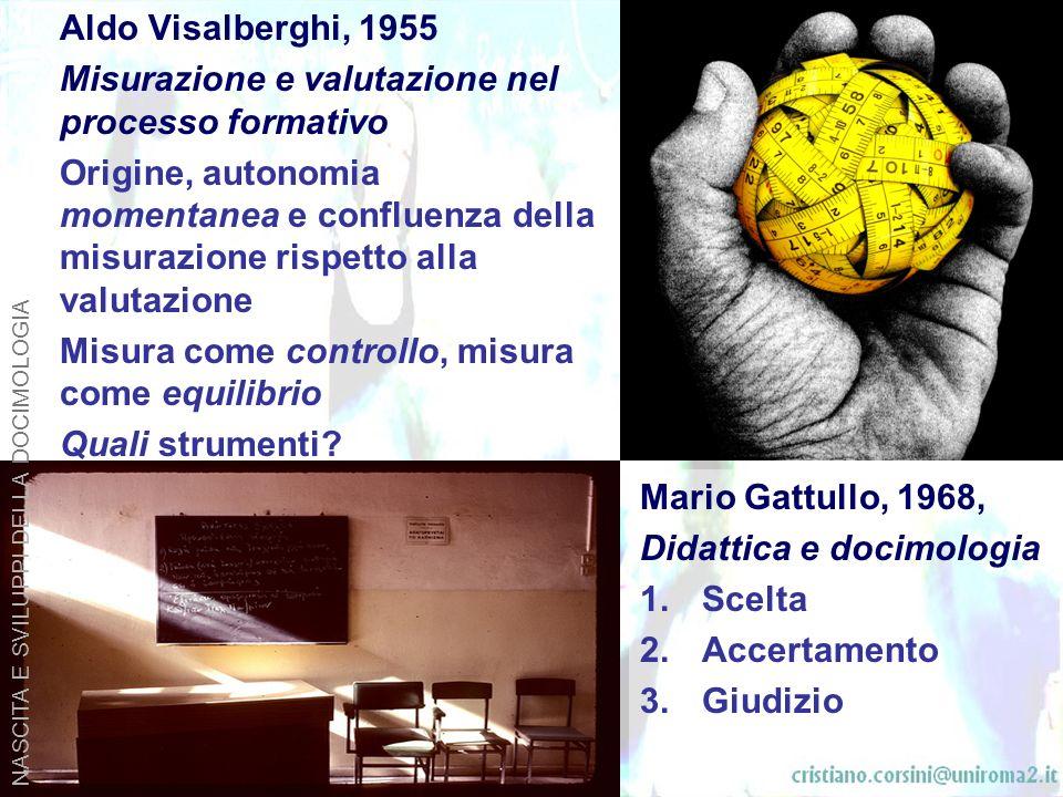 Aldo Visalberghi, 1955 Misurazione e valutazione nel processo formativo Origine, autonomia momentanea e confluenza della misurazione rispetto alla valutazione Misura come controllo, misura come equilibrio Quali strumenti.