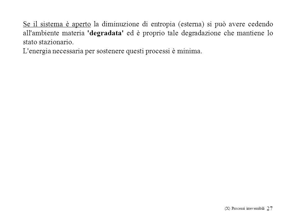 27 (X) Processi irreversibili Se il sistema è aperto la diminuzione di entropia (esterna) si può avere cedendo all'ambiente materia 'degradata' ed è p