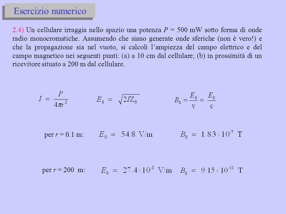 Esercizio numerico 2.4) Un cellulare irraggia nello spazio una potenza P = 500 mW sotto forma di onde radio monocromatiche.