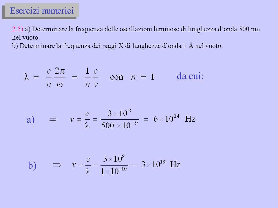 Esercizi numerici 2.5) a) Determinare la frequenza delle oscillazioni luminose di lunghezza donda 500 nm nel vuoto.