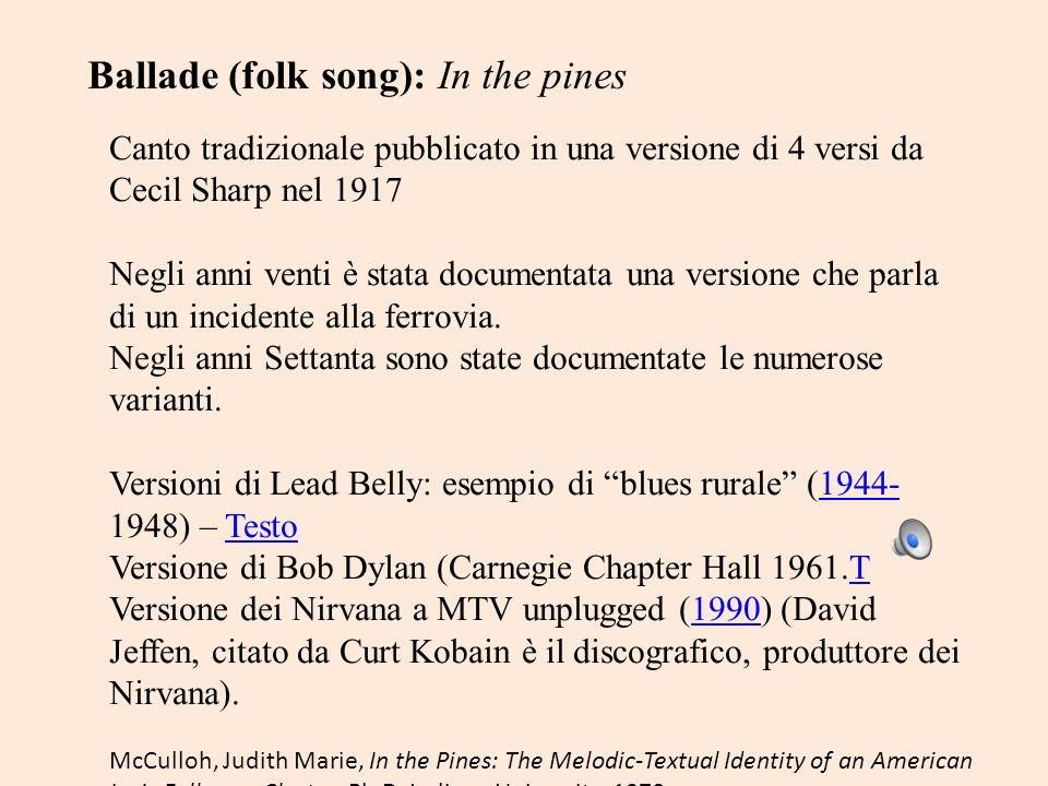 Ballade (folk song): In the pines Canto tradizionale pubblicato in una versione di 4 versi da Cecil Sharp nel 1917 Negli anni venti è stata documentat