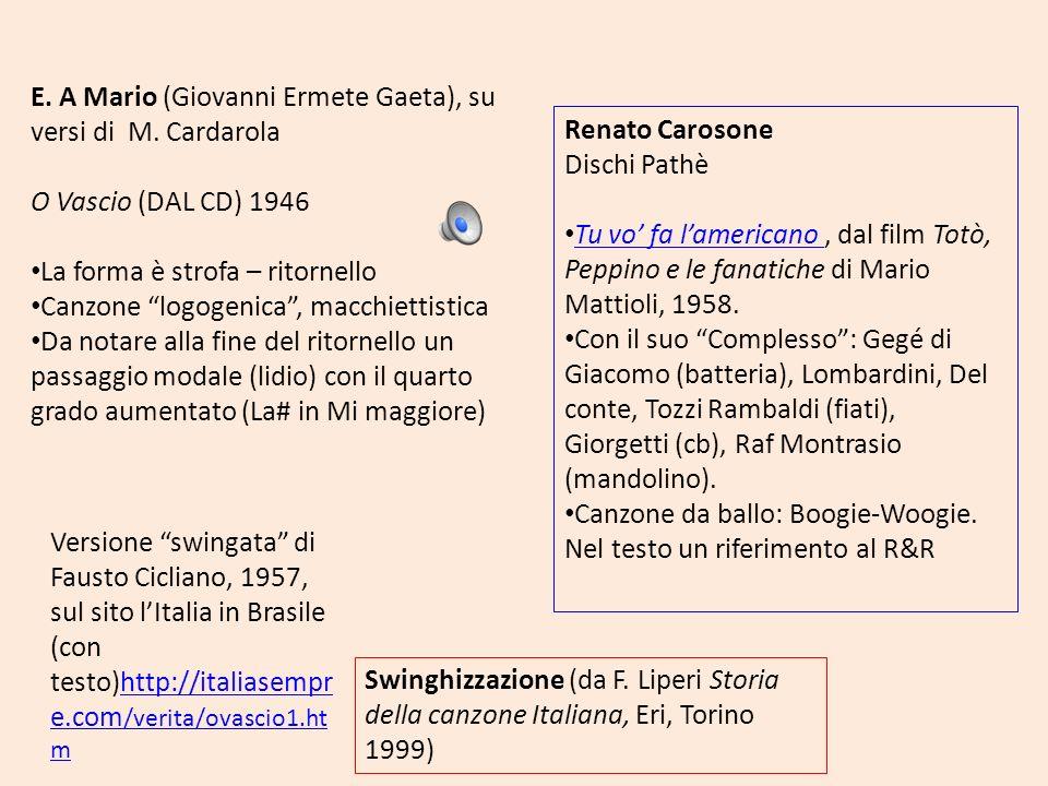E. A Mario (Giovanni Ermete Gaeta), su versi di M. Cardarola O Vascio (DAL CD) 1946 La forma è strofa – ritornello Canzone logogenica, macchiettistica