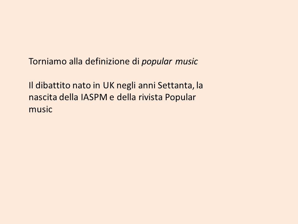 Torniamo alla definizione di popular music Il dibattito nato in UK negli anni Settanta, la nascita della IASPM e della rivista Popular music