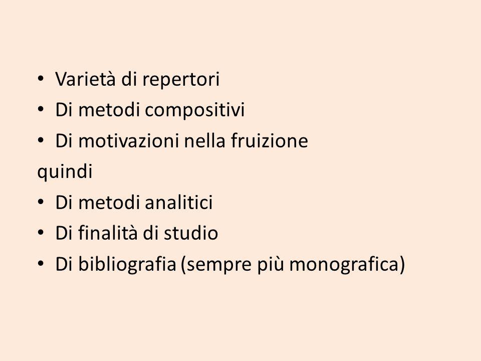 Varietà di repertori Di metodi compositivi Di motivazioni nella fruizione quindi Di metodi analitici Di finalità di studio Di bibliografia (sempre più