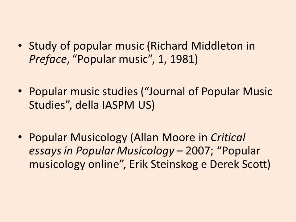 Study of popular music (Richard Middleton in Preface, Popular music, 1, 1981) Popular music studies (Journal of Popular Music Studies, della IASPM US)