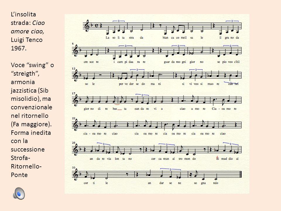 Linsolita strada: Ciao amore ciao, Luigi Tenco 1967. Voce swing ostreigth, armonia jazzistica (Sib misolidio), ma convenzionale nel ritornello (Fa mag