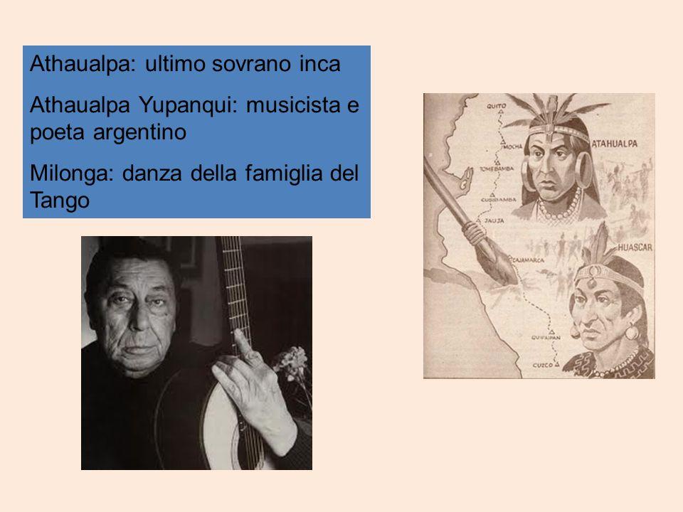 Athaualpa: ultimo sovrano inca Athaualpa Yupanqui: musicista e poeta argentino Milonga: danza della famiglia del Tango