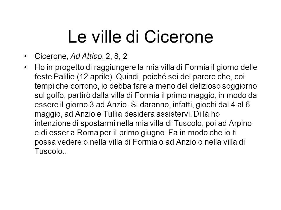 Le ville di Cicerone Cicerone, Ad Attico, 2, 8, 2 Ho in progetto di raggiungere la mia villa di Formia il giorno delle feste Palilie (12 aprile). Quin