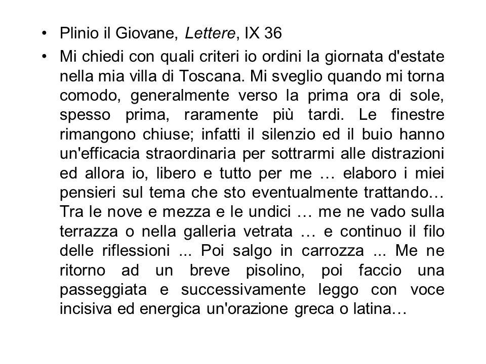 Plinio il Giovane, Lettere, IX 36 Mi chiedi con quali criteri io ordini la giornata d'estate nella mia villa di Toscana. Mi sveglio quando mi torna co