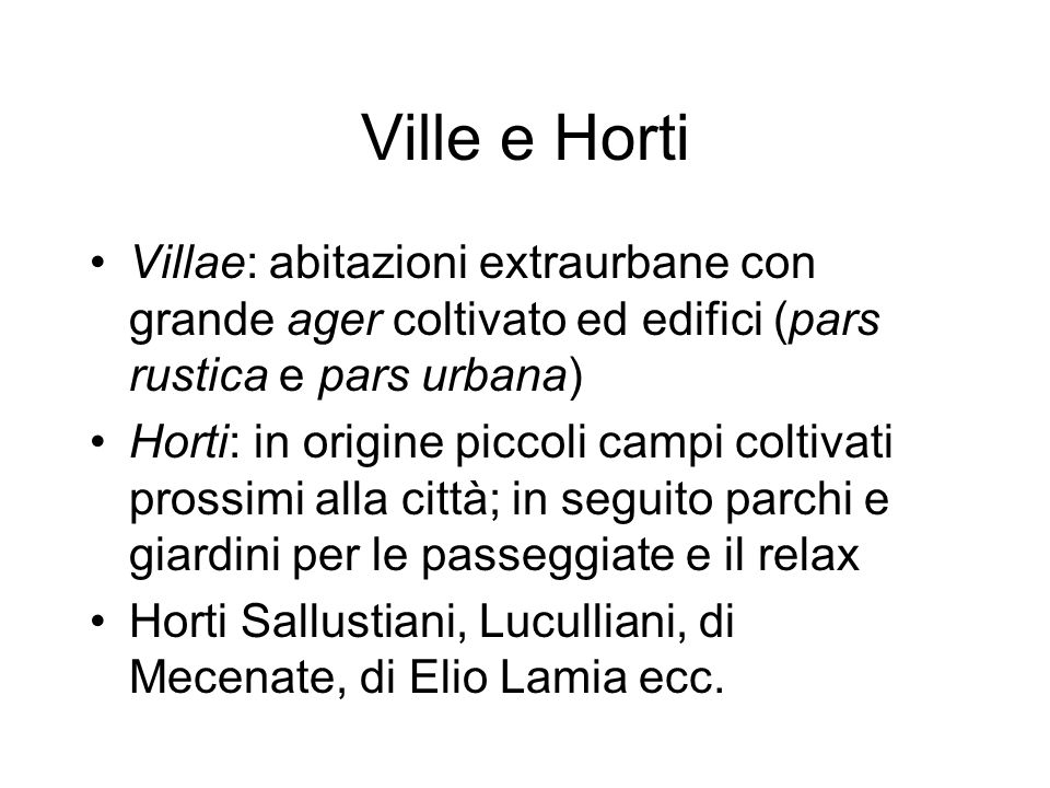 Ville e Horti Villae: abitazioni extraurbane con grande ager coltivato ed edifici (pars rustica e pars urbana) Horti: in origine piccoli campi coltiva