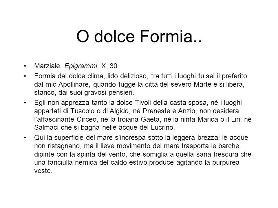 O dolce Formia.. Marziale, Epigrammi, X, 30 Formia dal dolce clima, lido delizioso, tra tutti i luoghi tu sei il preferito dal mio Apollinare, quando