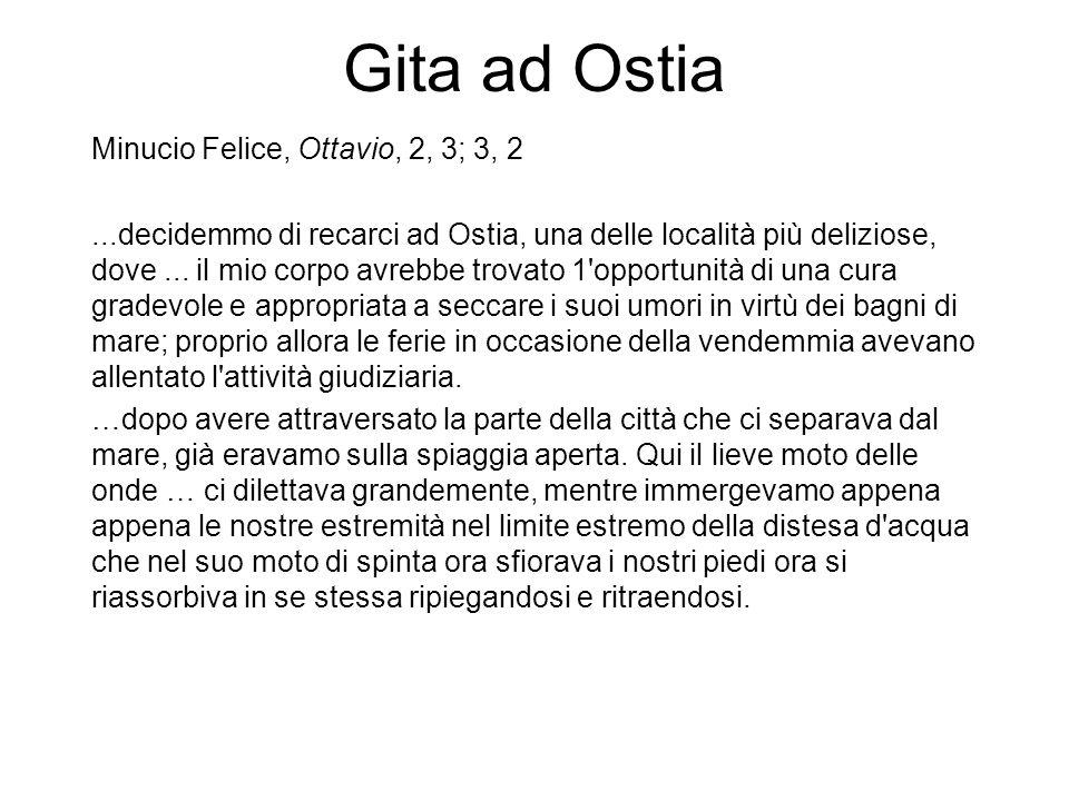 Gita ad Ostia Minucio Felice, Ottavio, 2, 3; 3, 2...decidemmo di recarci ad Ostia, una delle località più deliziose, dove... il mio corpo avrebbe trov
