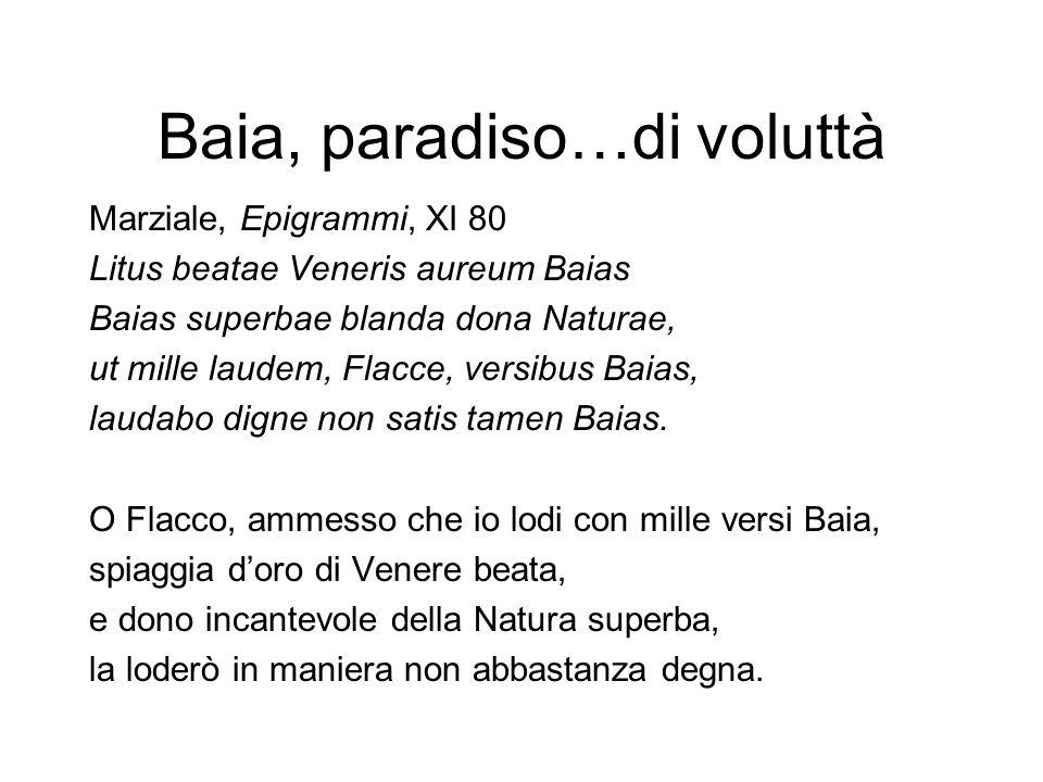 Baia, paradiso…di voluttà Marziale, Epigrammi, XI 80 Litus beatae Veneris aureum Baias Baias superbae blanda dona Naturae, ut mille laudem, Flacce, ve
