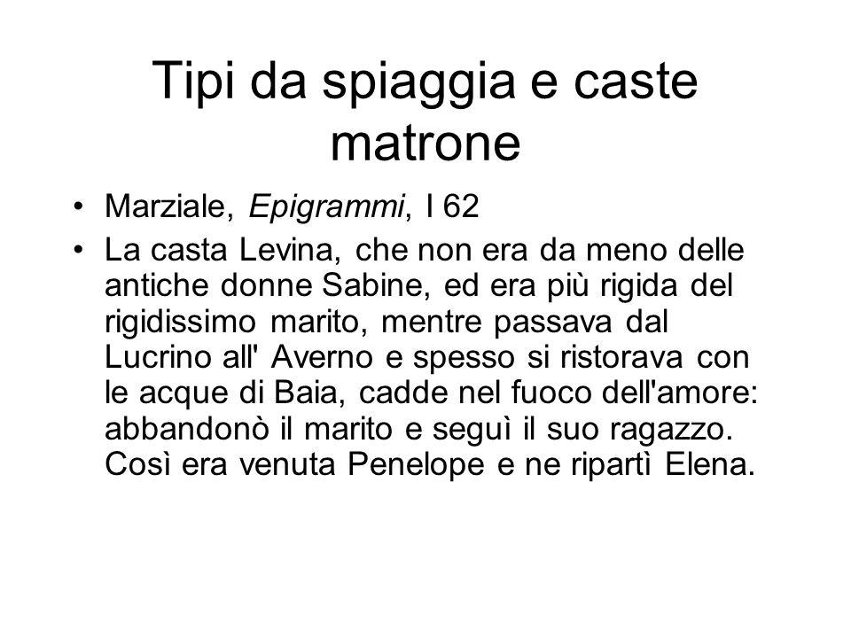 Tipi da spiaggia e caste matrone Marziale, Epigrammi, I 62 La casta Levina, che non era da meno delle antiche donne Sabine, ed era più rigida del rigi