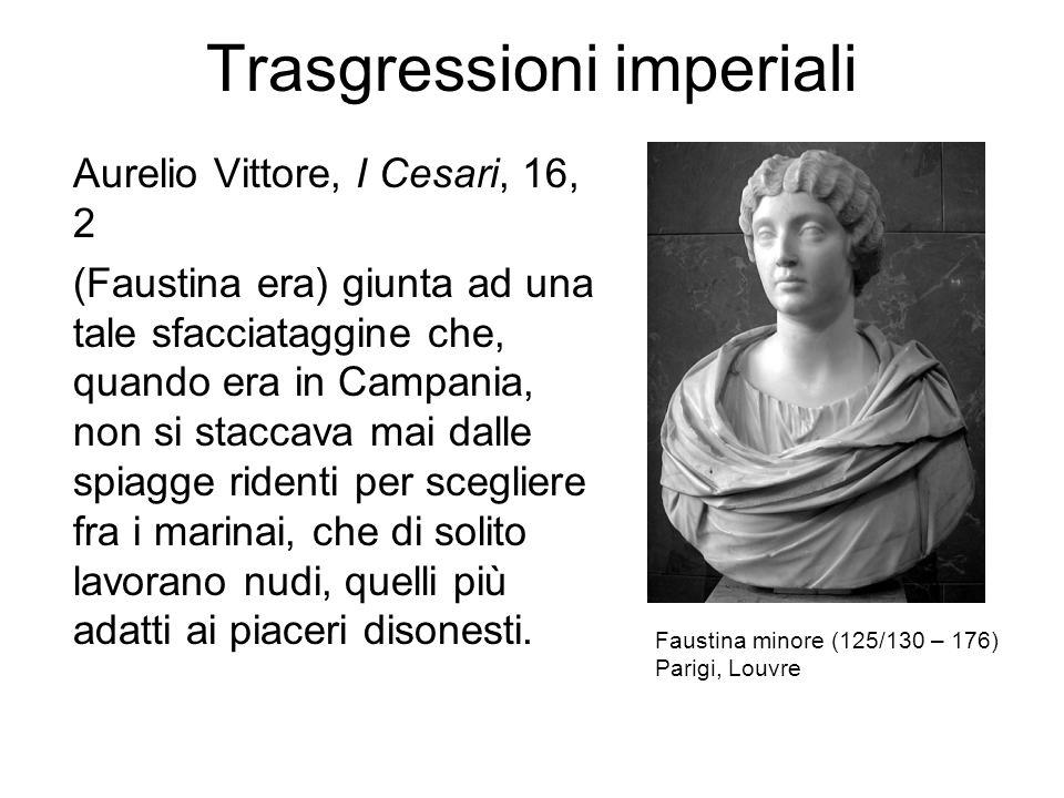 Trasgressioni imperiali Aurelio Vittore, I Cesari, 16, 2 (Faustina era) giunta ad una tale sfacciataggine che, quando era in Campania, non si staccava