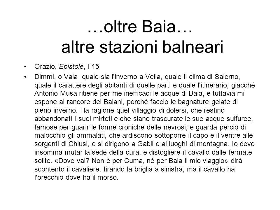 …oltre Baia… altre stazioni balneari Orazio, Epistole, I 15 Dimmi, o Vala quale sia l'inverno a Velia, quale il clima di Salerno, quale il carattere d