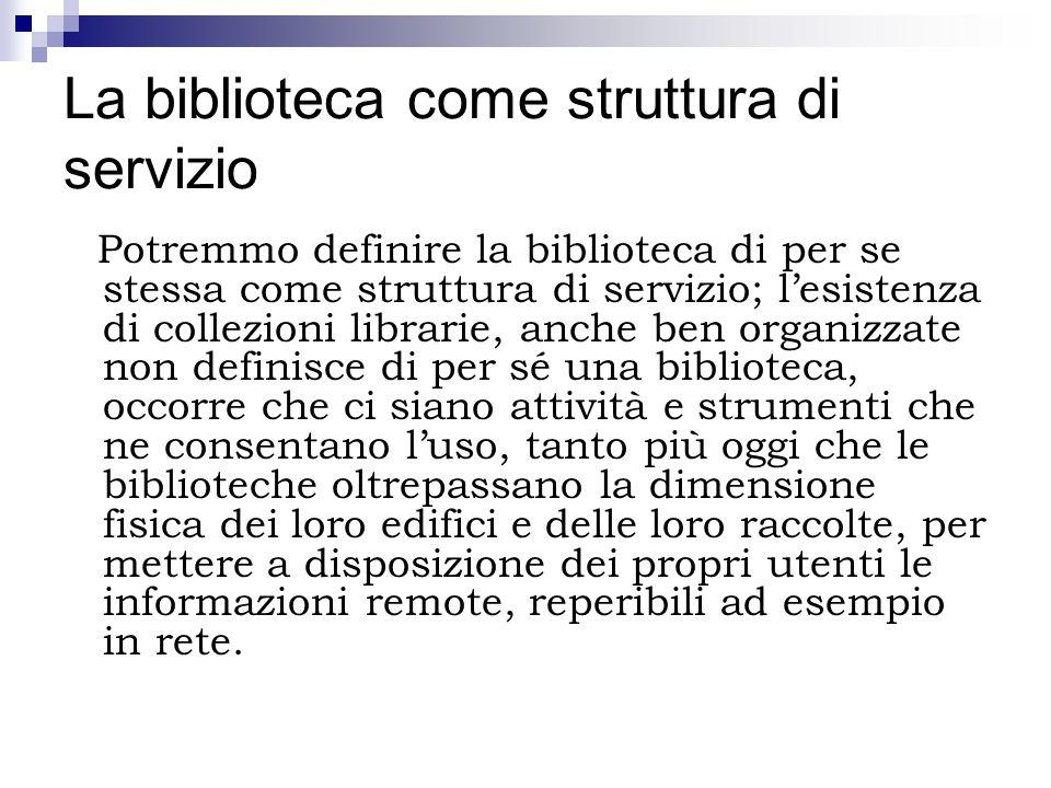 La biblioteca come struttura di servizio Potremmo definire la biblioteca di per se stessa come struttura di servizio; lesistenza di collezioni librari