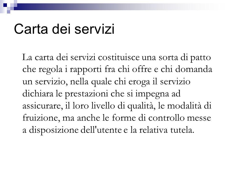 Carta dei servizi La carta dei servizi costituisce una sorta di patto che regola i rapporti fra chi offre e chi domanda un servizio, nella quale chi e
