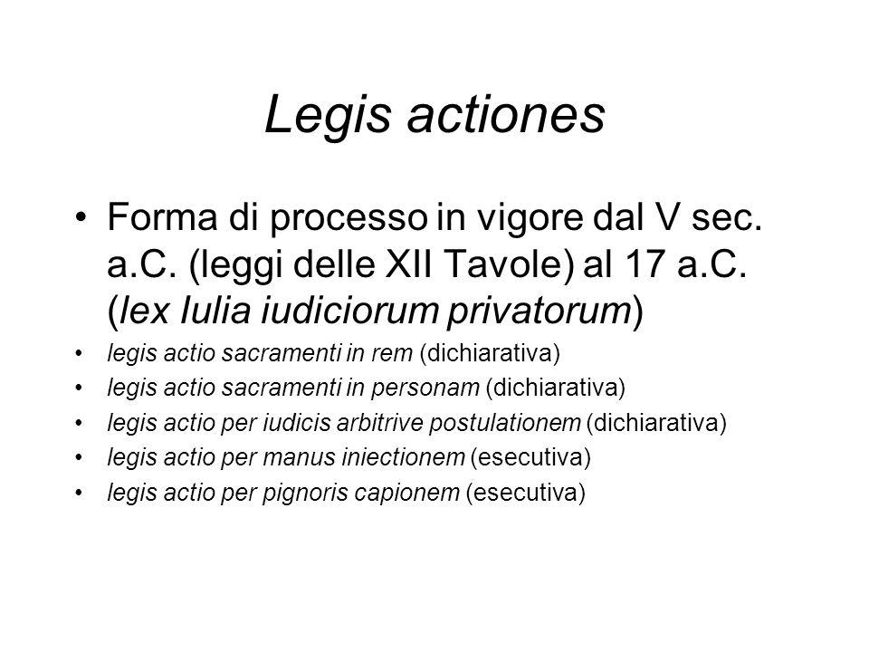 Legis actiones Forma di processo in vigore dal V sec. a.C. (leggi delle XII Tavole) al 17 a.C. (lex Iulia iudiciorum privatorum) legis actio sacrament
