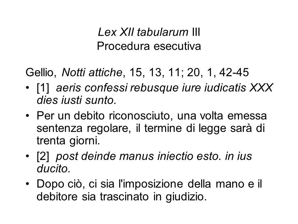Lex XII tabularum III Procedura esecutiva Gellio, Notti attiche, 15, 13, 11; 20, 1, 42-45 [1] aeris confessi rebusque iure iudicatis XXX dies iusti su