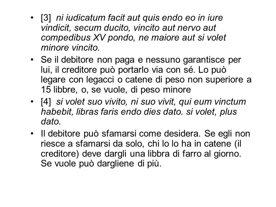 [3] ni iudicatum facit aut quis endo eo in iure vindicit, secum ducito, vincito aut nervo aut compedibus XV pondo, ne maiore aut si volet minore vinci