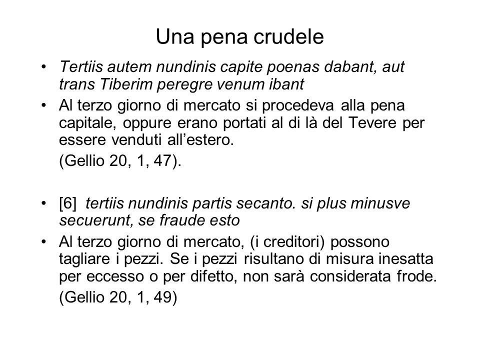 Una pena crudele Tertiis autem nundinis capite poenas dabant, aut trans Tiberim peregre venum ibant Al terzo giorno di mercato si procedeva alla pena