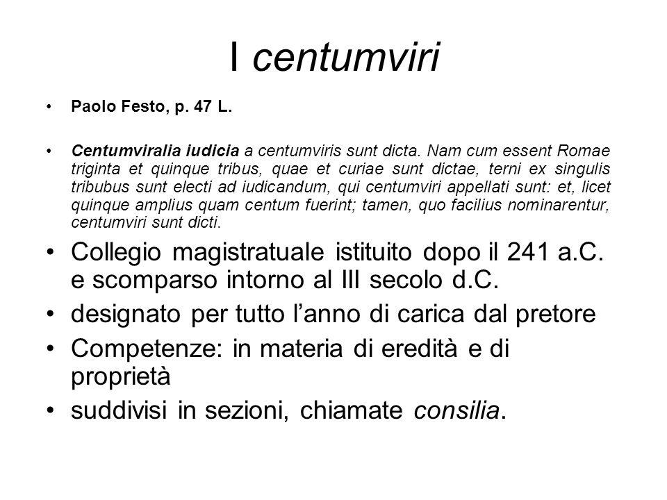 I centumviri Paolo Festo, p. 47 L. Centumviralia iudicia a centumviris sunt dicta. Nam cum essent Romae triginta et quinque tribus, quae et curiae sun