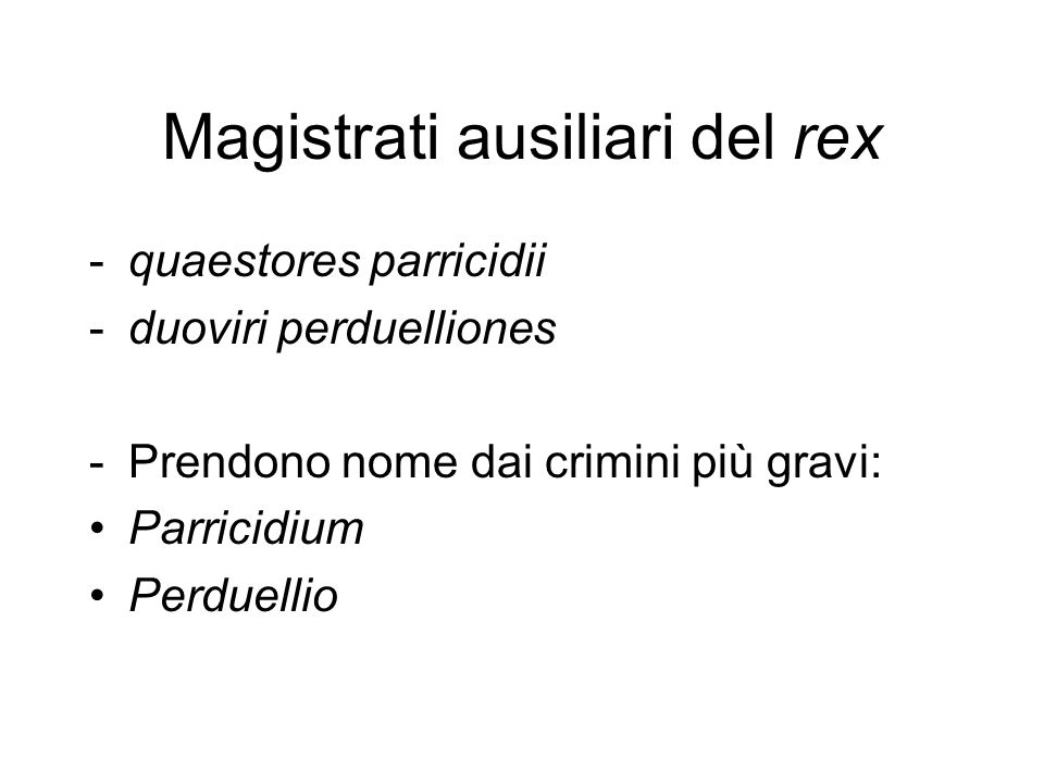 Magistrati ausiliari del rex -quaestores parricidii -duoviri perduelliones -Prendono nome dai crimini più gravi: Parricidium Perduellio