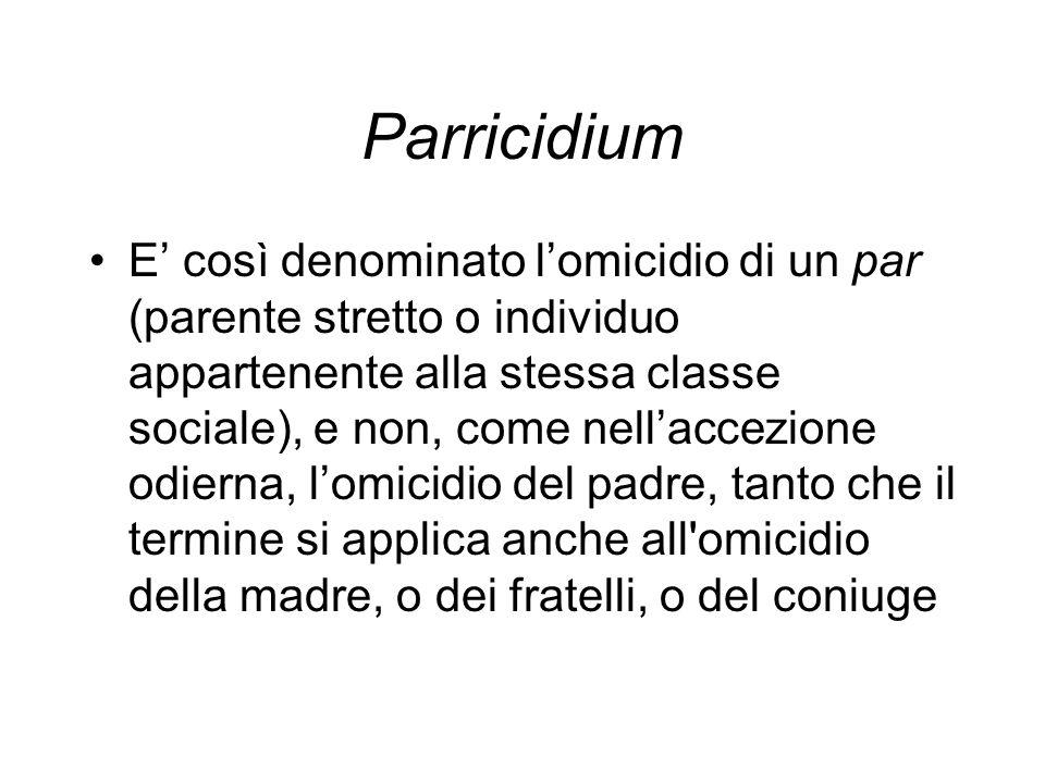 Parricidium E così denominato lomicidio di un par (parente stretto o individuo appartenente alla stessa classe sociale), e non, come nellaccezione odi