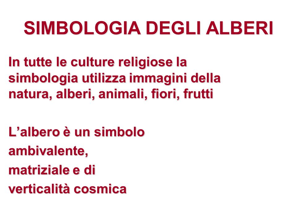 SIMBOLOGIA DEGLI ALBERI In tutte le culture religiose la simbologia utilizza immagini della natura, alberi, animali, fiori, frutti Lalbero è un simbolo ambivalente, matriziale e di verticalità cosmica
