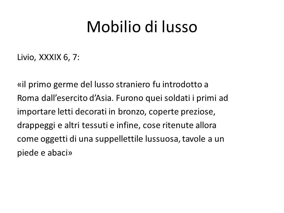 Mobilio di lusso Livio, XXXIX 6, 7: «il primo germe del lusso straniero fu introdotto a Roma dallesercito dAsia. Furono quei soldati i primi ad import