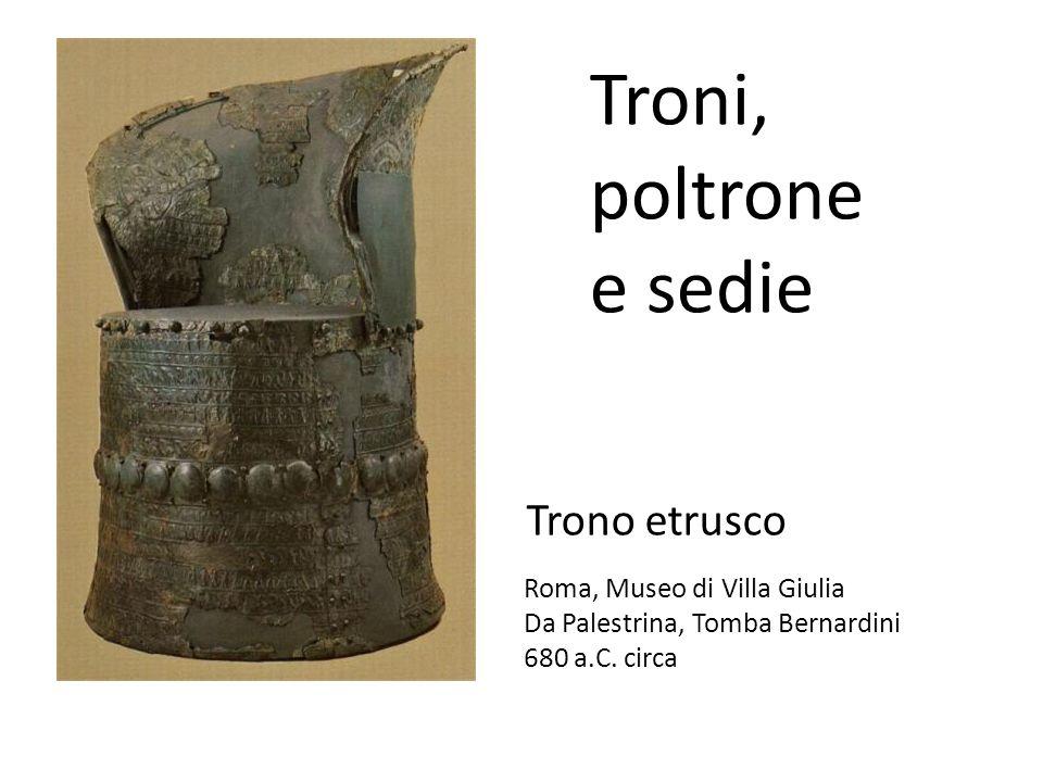 Trono etrusco Roma, Museo di Villa Giulia Da Palestrina, Tomba Bernardini 680 a.C. circa Troni, poltrone e sedie