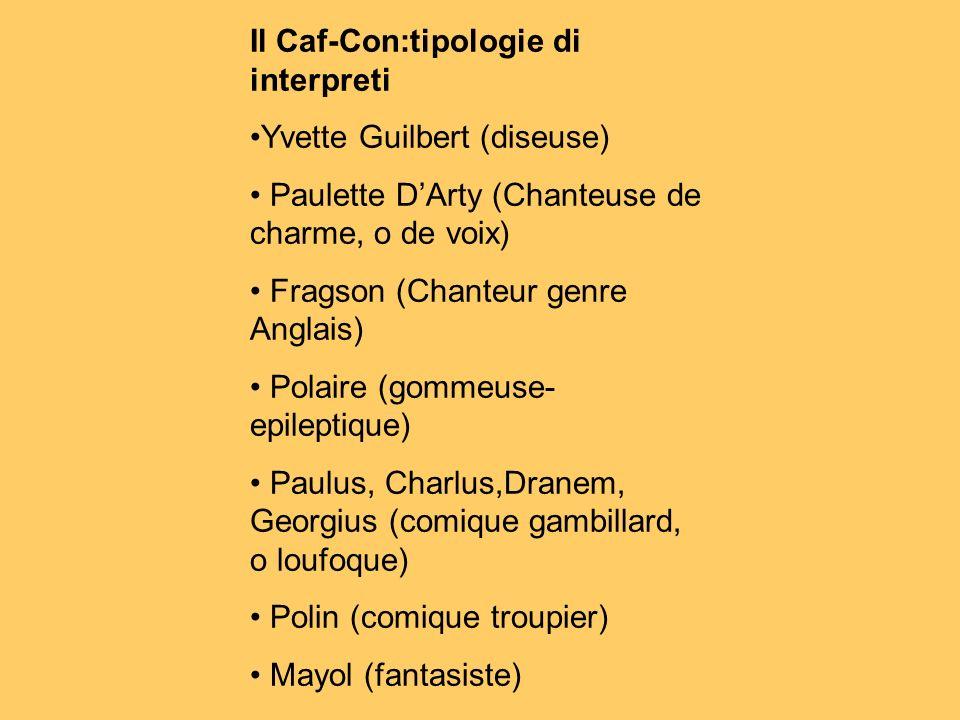 Il Caf-Con:tipologie di interpreti Yvette Guilbert (diseuse) Paulette DArty (Chanteuse de charme, o de voix) Fragson (Chanteur genre Anglais) Polaire