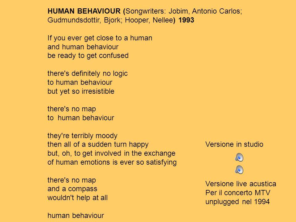 HUMAN BEHAVIOUR (Songwriters: Jobim, Antonio Carlos; Gudmundsdottir, Bjork; Hooper, Nellee) 1993 If you ever get close to a human and human behaviour