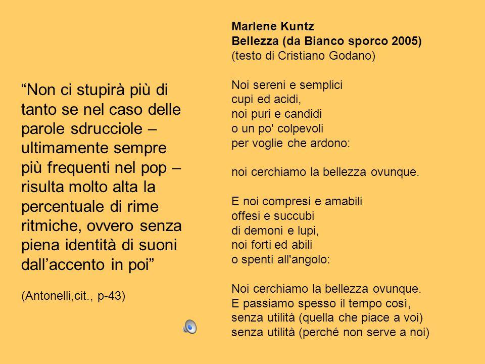 Marlene Kuntz Bellezza (da Bianco sporco 2005) (testo di Cristiano Godano) Noi sereni e semplici cupi ed acidi, noi puri e candidi o un po' colpevoli