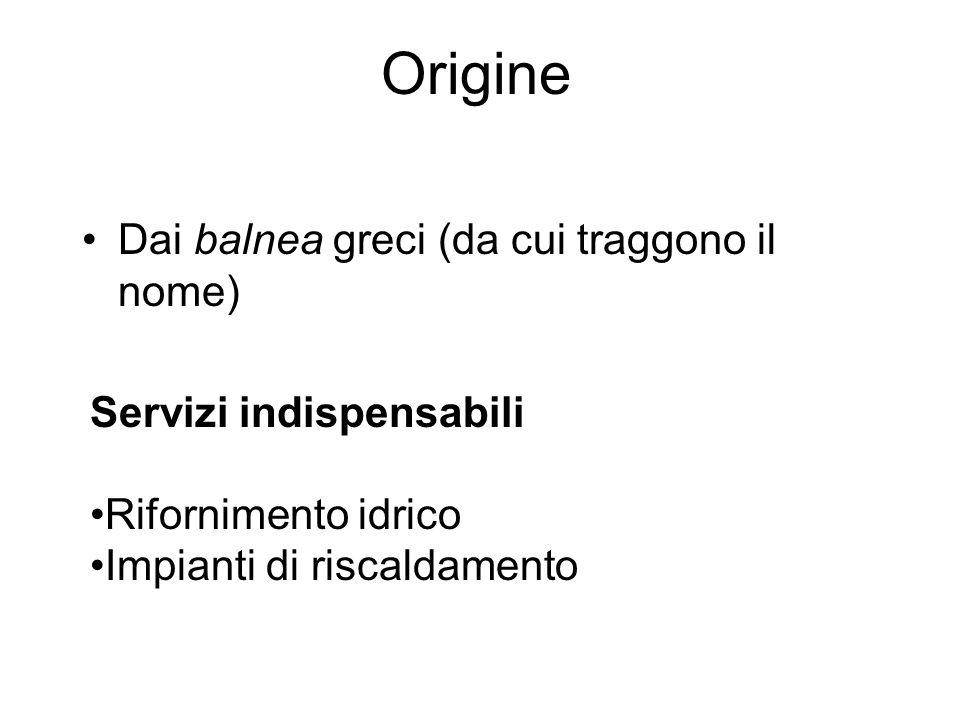 Origine Dai balnea greci (da cui traggono il nome) Servizi indispensabili Rifornimento idrico Impianti di riscaldamento