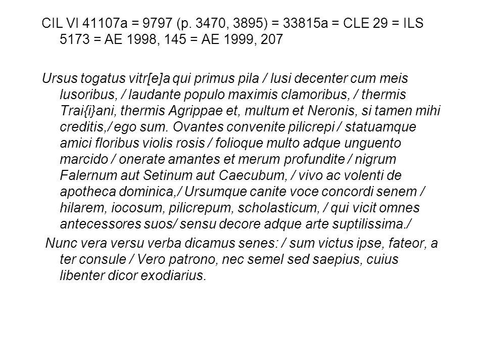 CIL VI 41107a = 9797 (p. 3470, 3895) = 33815a = CLE 29 = ILS 5173 = AE 1998, 145 = AE 1999, 207 Ursus togatus vitr[e]a qui primus pila / lusi decenter